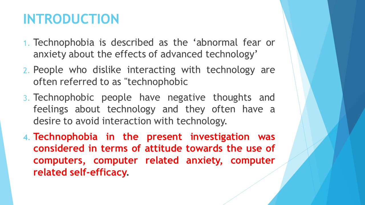INTRODUCTION 1. Technophobia is described as the 'abnormal fear or anxiety about the effects of advanced technology' 2. People who dislike interacting