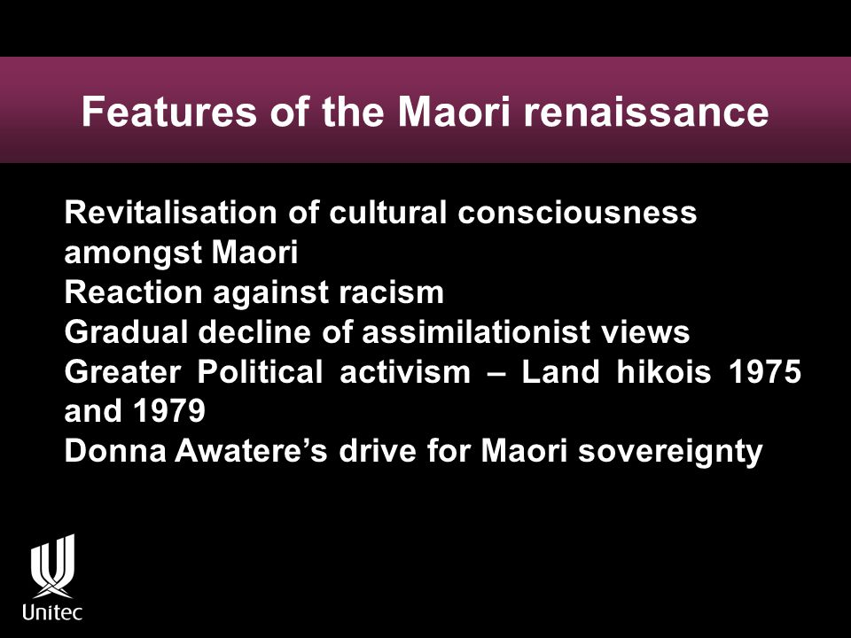 Features of the Maori renaissance Revitalisation of cultural consciousness amongst Maori Reaction against racism Gradual decline of assimilationist views Greater Political activism – Land hikois 1975 and 1979 Donna Awatere's drive for Maori sovereignty