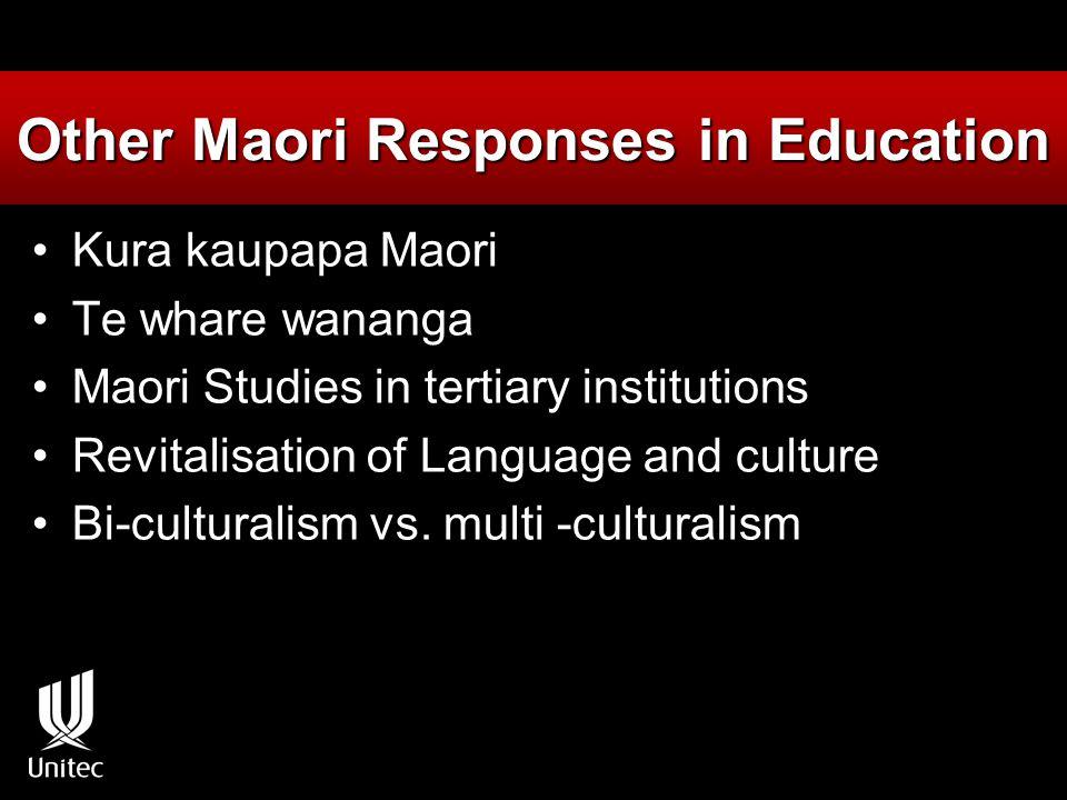 Other Maori Responses in Education Kura kaupapa Maori Te whare wananga Maori Studies in tertiary institutions Revitalisation of Language and culture Bi-culturalism vs.
