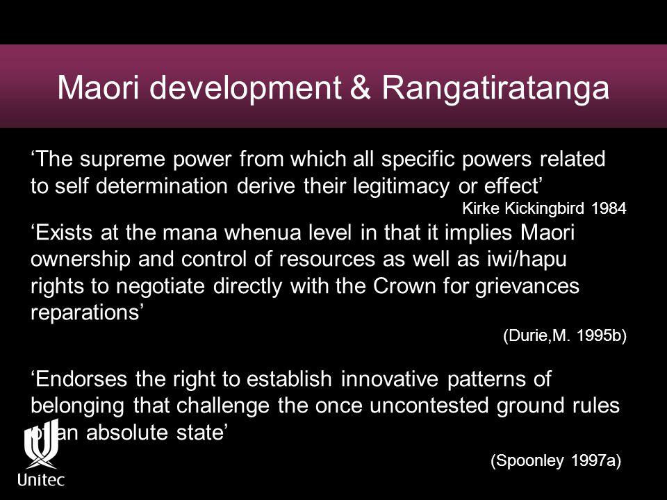 Maori development & Rangatiratanga 'The supreme power from which all specific powers related to self determination derive their legitimacy or effect' Kirke Kickingbird 1984 'Exists at the mana whenua level in that it implies Maori ownership and control of resources as well as iwi/hapu rights to negotiate directly with the Crown for grievances reparations' (Durie,M.