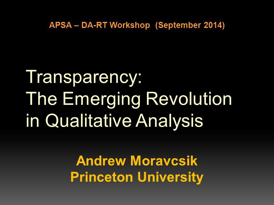 Transparency: The Emerging Revolution in Qualitative Analysis Andrew Moravcsik Princeton University APSA – DA-RT Workshop (September 2014)