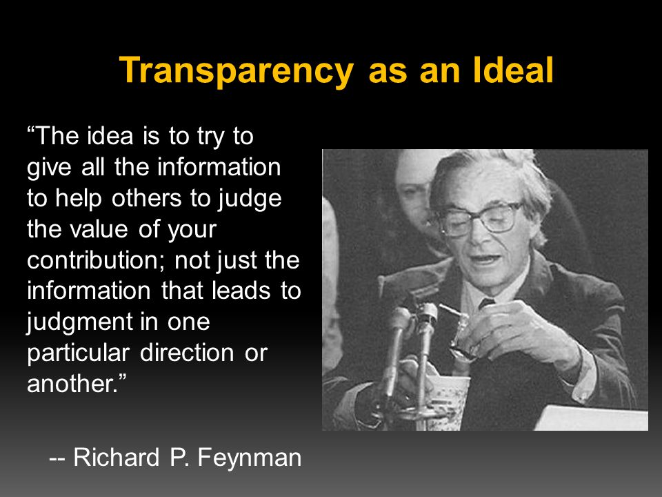 Transparency as an Ideal The idea is to try to give all the information to help others to judge the value of your contribution; not just the information that leads to judgment in one particular direction or another. -- Richard P.
