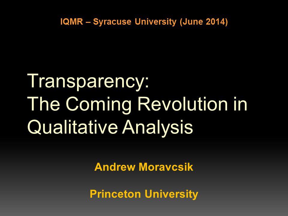 Transparency: The Coming Revolution in Qualitative Analysis Andrew Moravcsik Princeton University IQMR – Syracuse University (June 2014)