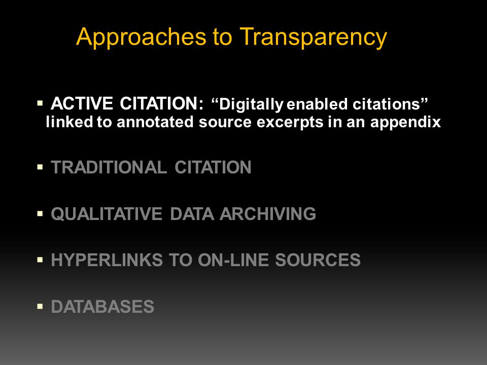  ACTIVE CITATION: Digitally enabled citations linked to annotated source excerpts in an appendix  TRADITIONAL CITATION  QUALITATIVE DATA ARCHIVING  HYPERLINKS TO ON-LINE SOURCES  DATABASES Approaches to Transparency