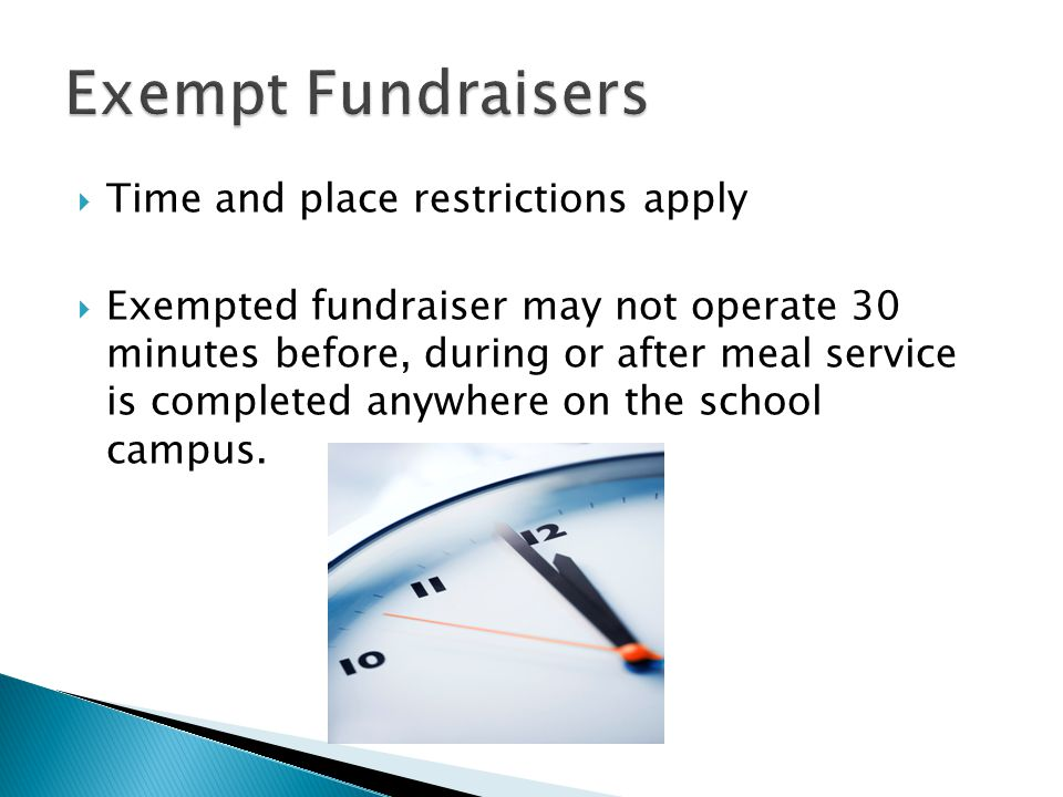  Time and place restrictions apply  Exempted fundraiser may not operate 30 minutes before, during or after meal service is completed anywhere on the school campus.