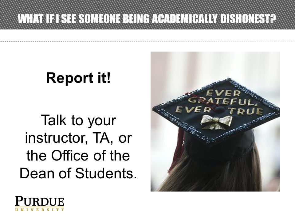 WHAT IF I SEE SOMEONE BEING ACADEMICALLY DISHONEST.