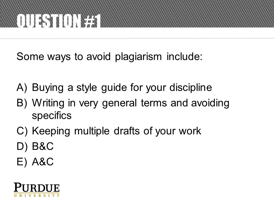 QUESTION #1 Some ways to avoid plagiarism include: A)Buying a style guide for your discipline B)Writing in very general terms and avoiding specifics C)Keeping multiple drafts of your work D)B&C E)A&C