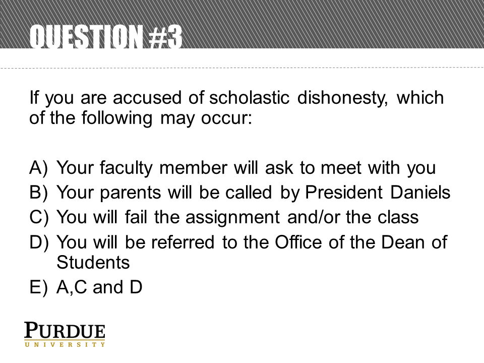 QUESTION #3 If you are accused of scholastic dishonesty, which of the following may occur: A)Your faculty member will ask to meet with you B)Your parents will be called by President Daniels C)You will fail the assignment and/or the class D)You will be referred to the Office of the Dean of Students E)A,C and D