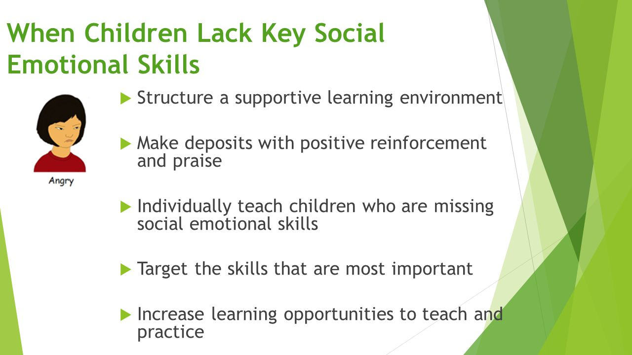 When Children Lack Key Social Emotional Skills  Structure a supportive learning environment  Make deposits with positive reinforcement and praise 