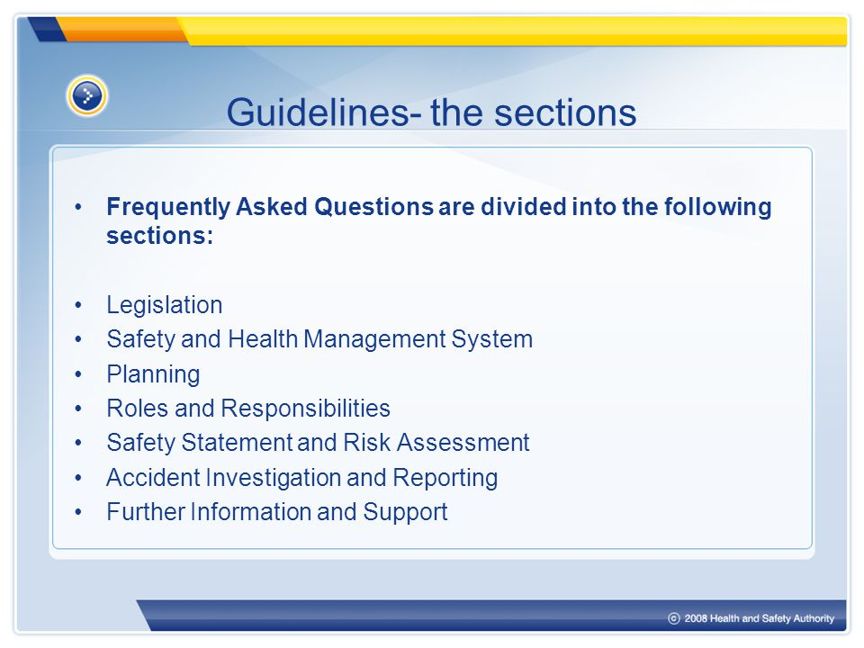 Guidelines- the sections Frequently Asked Questions are divided into the following sections: Legislation Safety and Health Management System Planning Roles and Responsibilities Safety Statement and Risk Assessment Accident Investigation and Reporting Further Information and Support