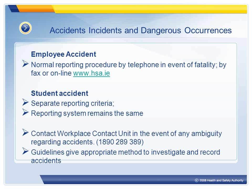 Accidents Incidents and Dangerous Occurrences Employee Accident  Normal reporting procedure by telephone in event of fatality; by fax or on-line www.hsa.iewww.hsa.ie Student accident  Separate reporting criteria;  Reporting system remains the same  Contact Workplace Contact Unit in the event of any ambiguity regarding accidents.