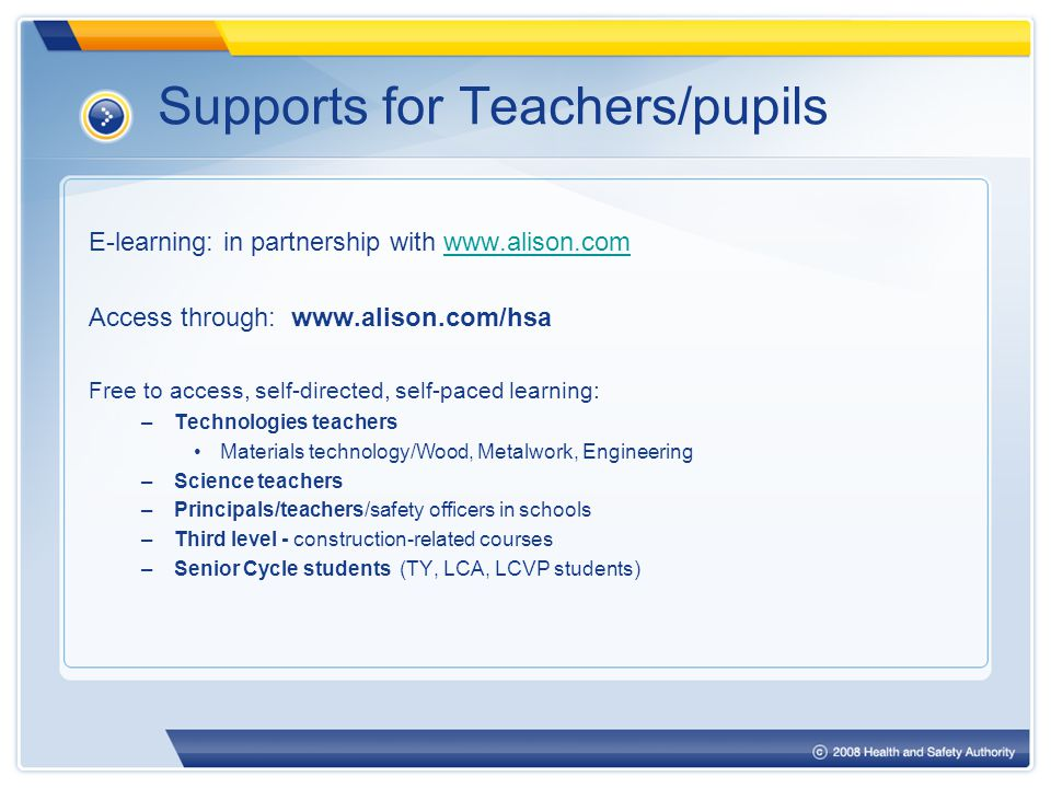 Supports for Teachers/pupils E-learning: in partnership with www.alison.comwww.alison.com Access through: www.alison.com/hsa Free to access, self-directed, self-paced learning: –Technologies teachers Materials technology/Wood, Metalwork, Engineering –Science teachers –Principals/teachers/safety officers in schools –Third level - construction-related courses –Senior Cycle students (TY, LCA, LCVP students)