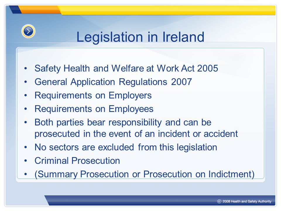 Legislation in Ireland Safety Health and Welfare at Work Act 2005 General Application Regulations 2007 Requirements on Employers Requirements on Employees Both parties bear responsibility and can be prosecuted in the event of an incident or accident No sectors are excluded from this legislation Criminal Prosecution (Summary Prosecution or Prosecution on Indictment)