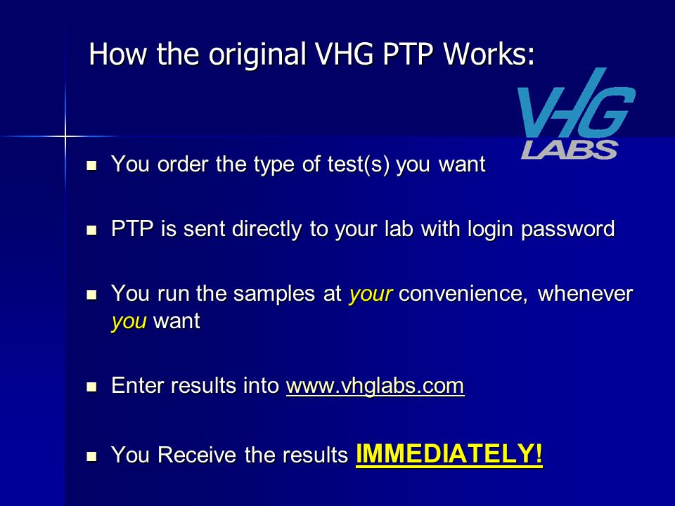 How the original VHG PTP Works: You order the type of test(s) you want You order the type of test(s) you want PTP is sent directly to your lab with login password PTP is sent directly to your lab with login password You run the samples at your convenience, whenever you want You run the samples at your convenience, whenever you want Enter results into www.vhglabs.com Enter results into www.vhglabs.comwww.vhglabs.com You Receive the results IMMEDIATELY.