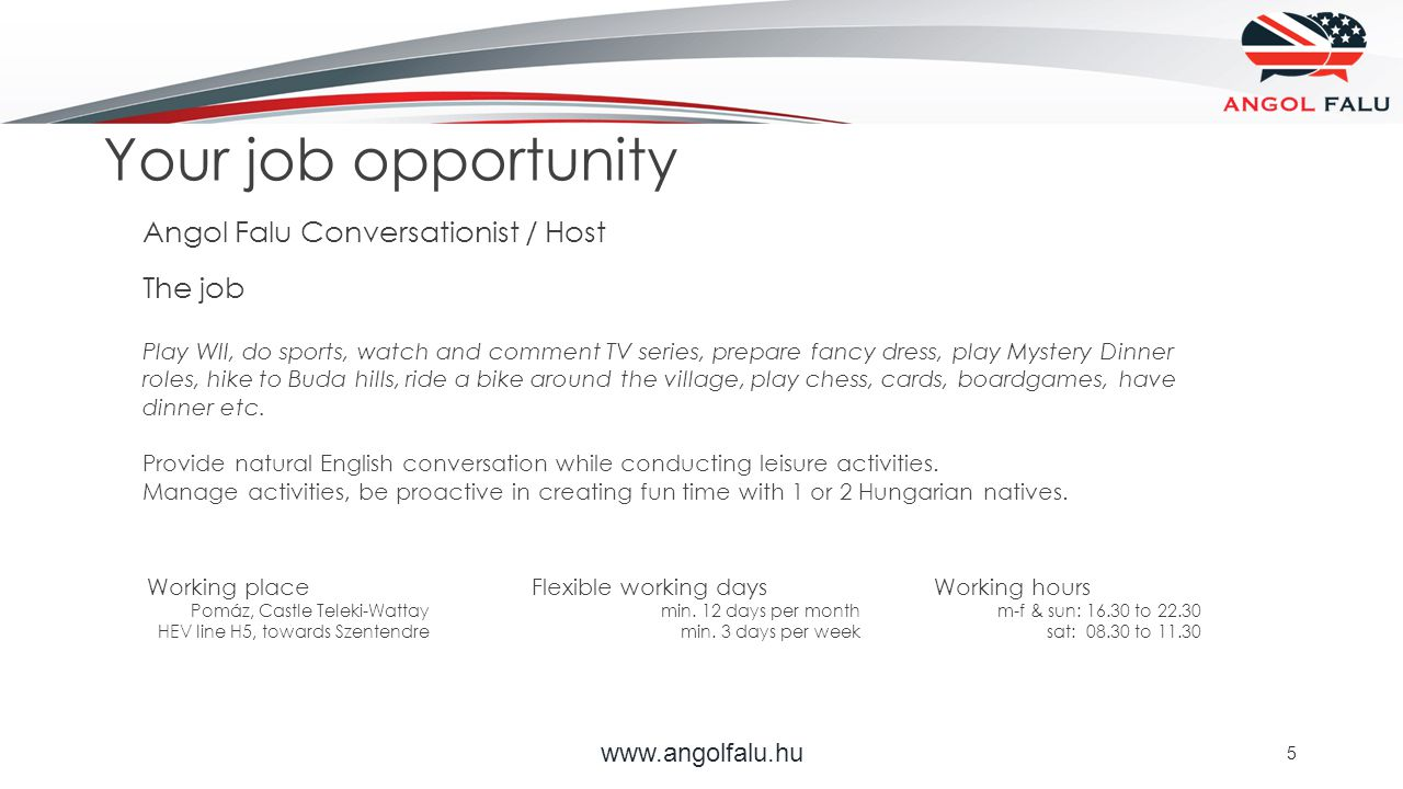 www.angolfalu.hu 5 Your job opportunity Angol Falu Conversationist / Host The job Play WII, do sports, watch and comment TV series, prepare fancy dress, play Mystery Dinner roles, hike to Buda hills, ride a bike around the village, play chess, cards, boardgames, have dinner etc.