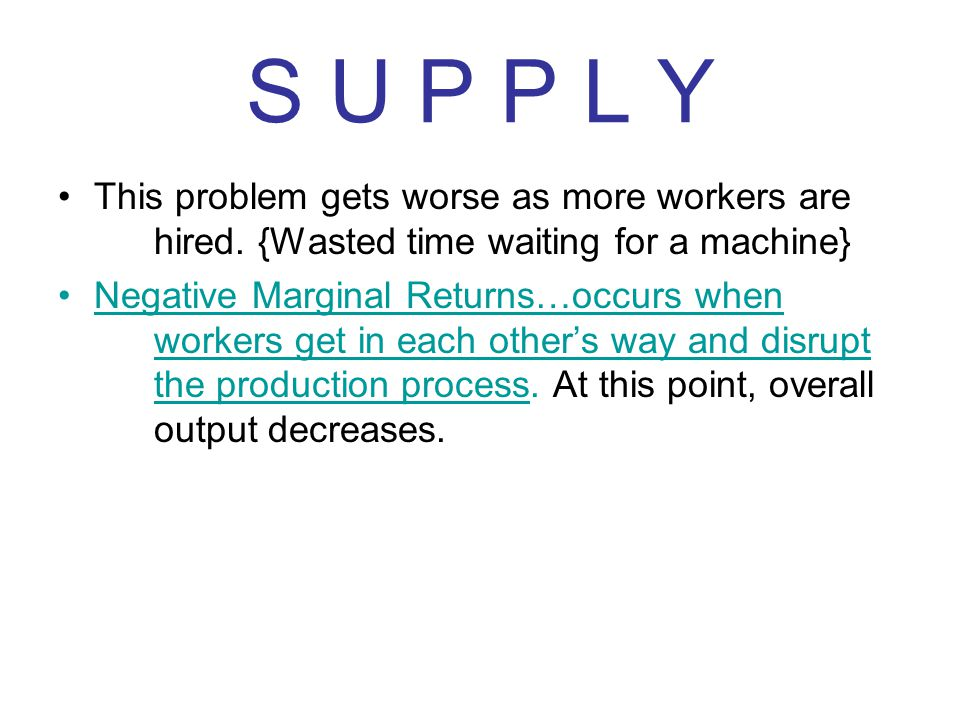 S U P P L Y This problem gets worse as more workers are hired. {Wasted time waiting for a machine} Negative Marginal Returns…occurs when workers get i