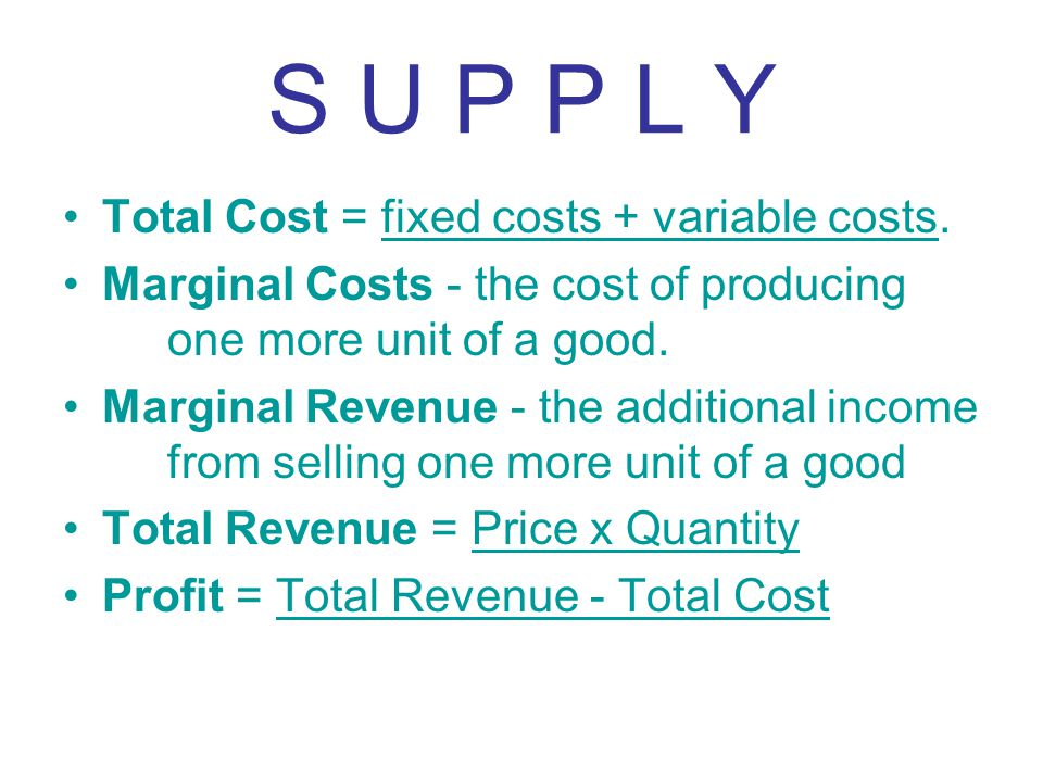 S U P P L Y Total Cost = fixed costs + variable costs. Marginal Costs - the cost of producing one more unit of a good. Marginal Revenue - the addition