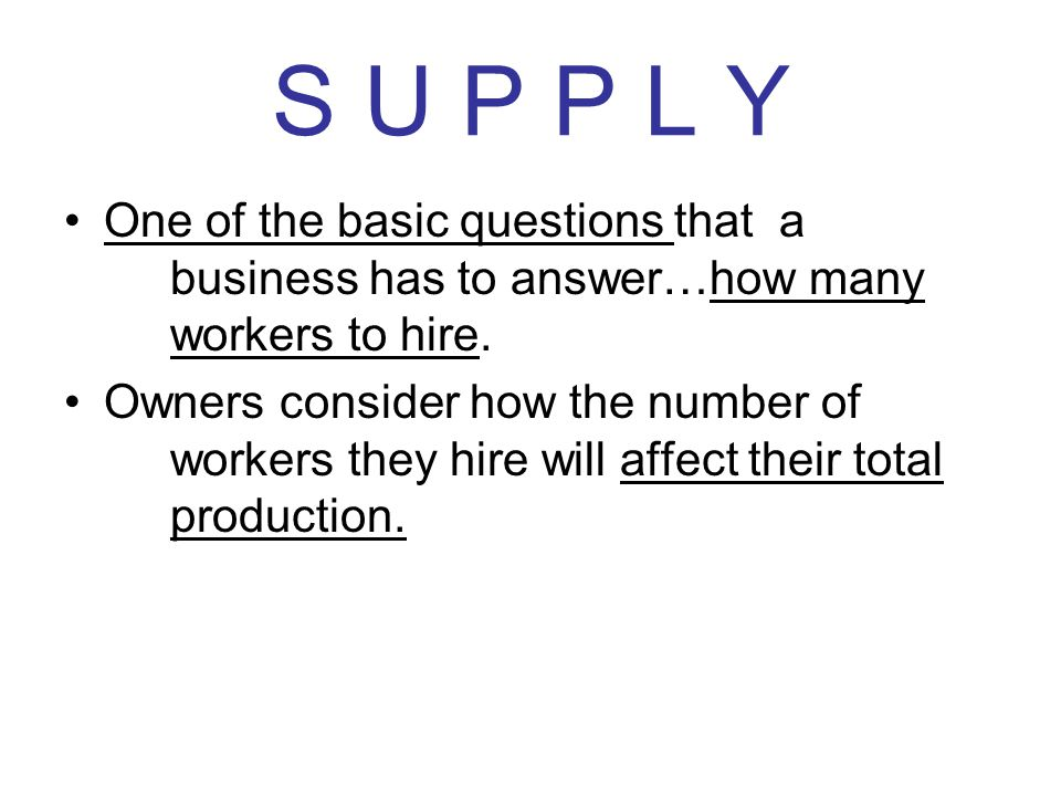 S U P P L Y One of the basic questions that a business has to answer…how many workers to hire. Owners consider how the number of workers they hire wil