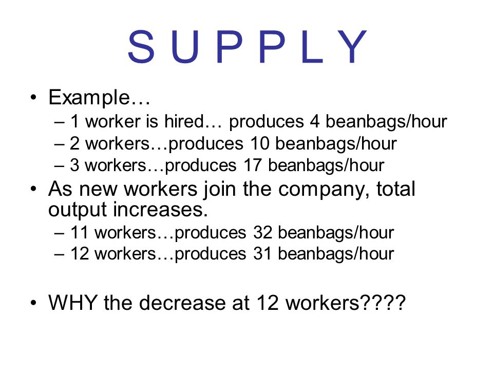 S U P P L Y Example… –1 worker is hired… produces 4 beanbags/hour –2 workers…produces 10 beanbags/hour –3 workers…produces 17 beanbags/hour As new wor