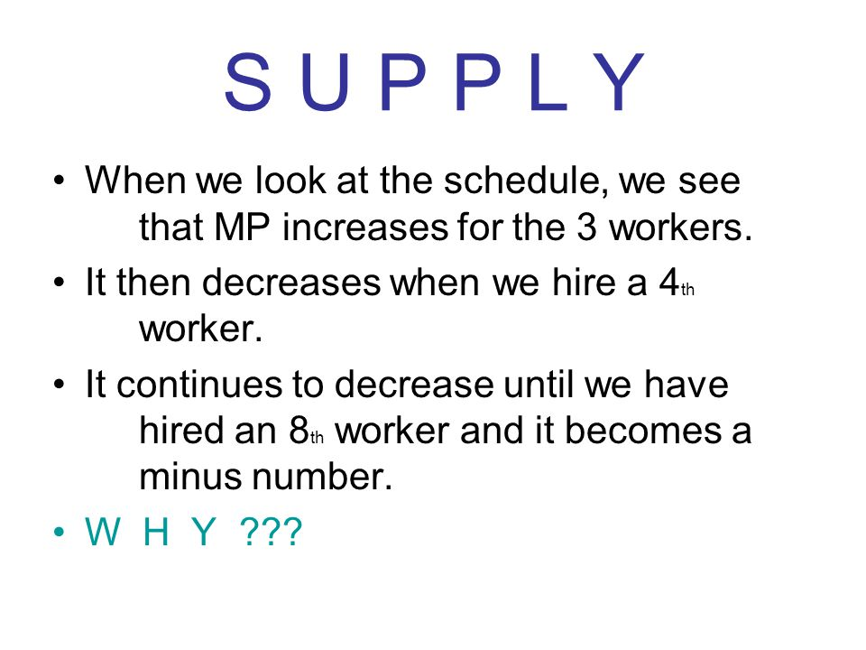S U P P L Y When we look at the schedule, we see that MP increases for the 3 workers. It then decreases when we hire a 4 th worker. It continues to de