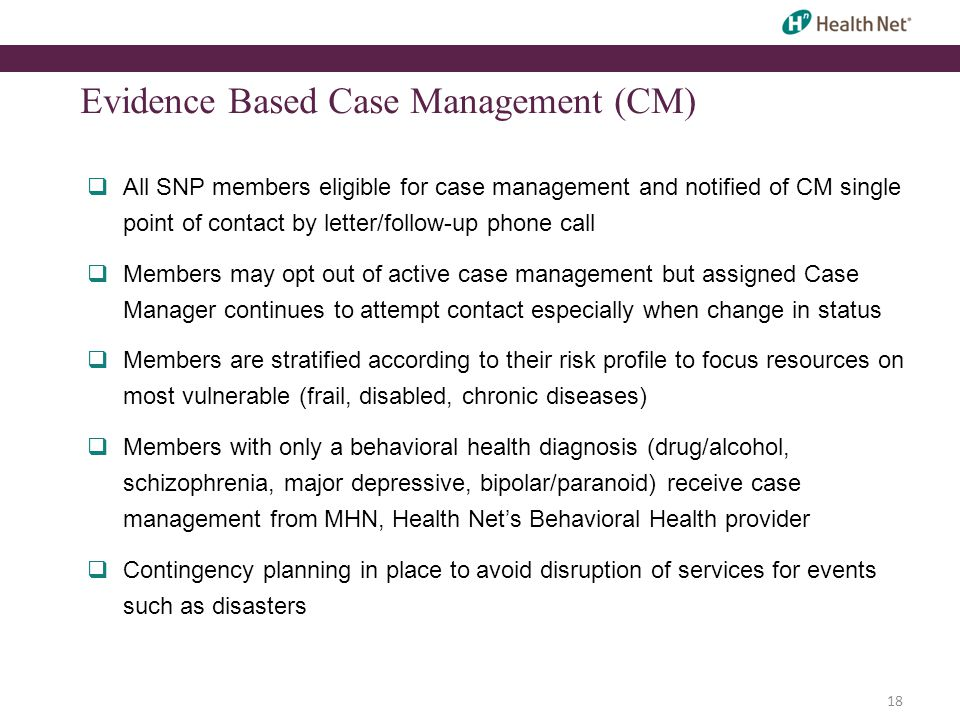 18 Evidence Based Case Management (CM)  All SNP members eligible for case management and notified of CM single point of contact by letter/follow-up phone call  Members may opt out of active case management but assigned Case Manager continues to attempt contact especially when change in status  Members are stratified according to their risk profile to focus resources on most vulnerable (frail, disabled, chronic diseases)  Members with only a behavioral health diagnosis (drug/alcohol, schizophrenia, major depressive, bipolar/paranoid) receive case management from MHN, Health Net's Behavioral Health provider  Contingency planning in place to avoid disruption of services for events such as disasters