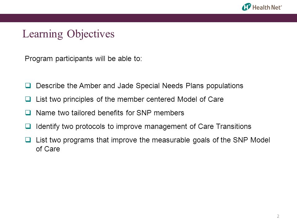 2 Learning Objectives Program participants will be able to:  Describe the Amber and Jade Special Needs Plans populations  List two principles of the member centered Model of Care  Name two tailored benefits for SNP members  Identify two protocols to improve management of Care Transitions  List two programs that improve the measurable goals of the SNP Model of Care