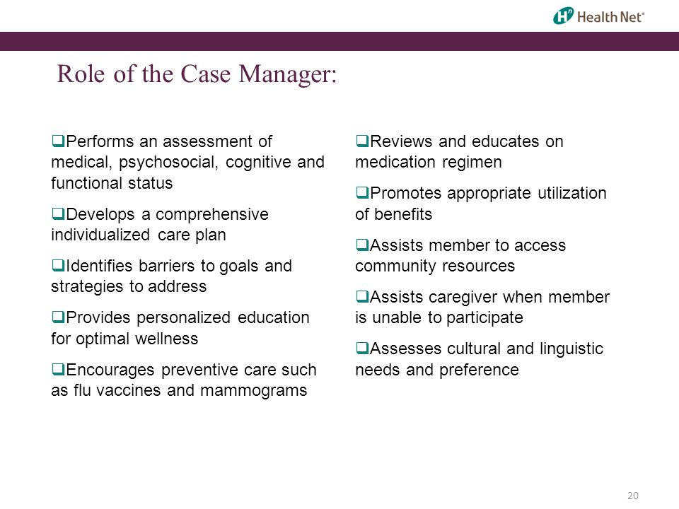 20 Role of the Case Manager:  Performs an assessment of medical, psychosocial, cognitive and functional status  Develops a comprehensive individualized care plan  Identifies barriers to goals and strategies to address  Provides personalized education for optimal wellness  Encourages preventive care such as flu vaccines and mammograms  Reviews and educates on medication regimen  Promotes appropriate utilization of benefits  Assists member to access community resources  Assists caregiver when member is unable to participate  Assesses cultural and linguistic needs and preference