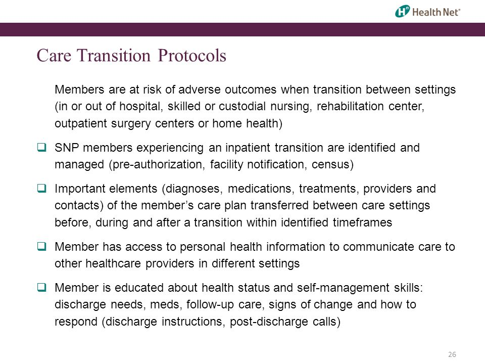 26 Care Transition Protocols Members are at risk of adverse outcomes when transition between settings (in or out of hospital, skilled or custodial nursing, rehabilitation center, outpatient surgery centers or home health)  SNP members experiencing an inpatient transition are identified and managed (pre-authorization, facility notification, census)  Important elements (diagnoses, medications, treatments, providers and contacts) of the member's care plan transferred between care settings before, during and after a transition within identified timeframes  Member has access to personal health information to communicate care to other healthcare providers in different settings  Member is educated about health status and self-management skills: discharge needs, meds, follow-up care, signs of change and how to respond (discharge instructions, post-discharge calls)
