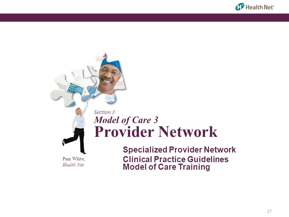 28 Specialized Provider Network  Health Net maintains a comprehensive network of primary care providers and specialists such as cardiologists, neurologists and behavioral health practitioners to meet the health needs of chronically ill, frail and disabled SNP members  Health Net provides the full SNP Model of Care with team based internal case management when it is not provided by the member's primary care provider and medical group  Delegated medical groups that demonstrate capability to meet the team based care requirements provide the SNP Model of Care for their members  The Delegation Oversight team monitors that delegated medical groups meet the SNP Model of Care requirements
