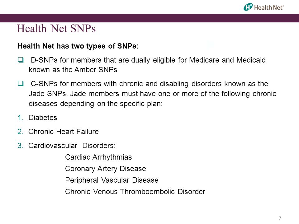 7 Health Net SNPs Health Net has two types of SNPs:  D-SNPs for members that are dually eligible for Medicare and Medicaid known as the Amber SNPs  C-SNPs for members with chronic and disabling disorders known as the Jade SNPs.