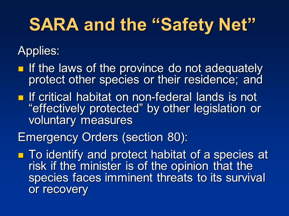 SARA and the Safety Net Applies: If the laws of the province do not adequately protect other species or their residence; and If the laws of the province do not adequately protect other species or their residence; and If critical habitat on non-federal lands is not effectively protected by other legislation or voluntary measures If critical habitat on non-federal lands is not effectively protected by other legislation or voluntary measures Emergency Orders (section 80): To identify and protect habitat of a species at risk if the minister is of the opinion that the species faces imminent threats to its survival or recovery To identify and protect habitat of a species at risk if the minister is of the opinion that the species faces imminent threats to its survival or recovery