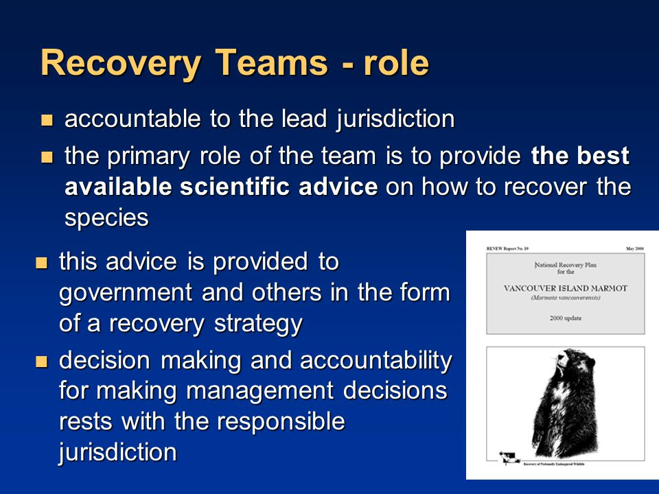 Recovery Teams - role accountable to the lead jurisdiction accountable to the lead jurisdiction the primary role of the team is to provide the best available scientific advice on how to recover the species the primary role of the team is to provide the best available scientific advice on how to recover the species this advice is provided to government and others in the form of a recovery strategy decision making and accountability for making management decisions rests with the responsible jurisdiction