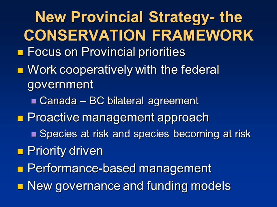New Provincial Strategy- the CONSERVATION FRAMEWORK Focus on Provincial priorities Focus on Provincial priorities Work cooperatively with the federal government Work cooperatively with the federal government Canada – BC bilateral agreement Canada – BC bilateral agreement Proactive management approach Proactive management approach Species at risk and species becoming at risk Species at risk and species becoming at risk Priority driven Priority driven Performance-based management Performance-based management New governance and funding models New governance and funding models