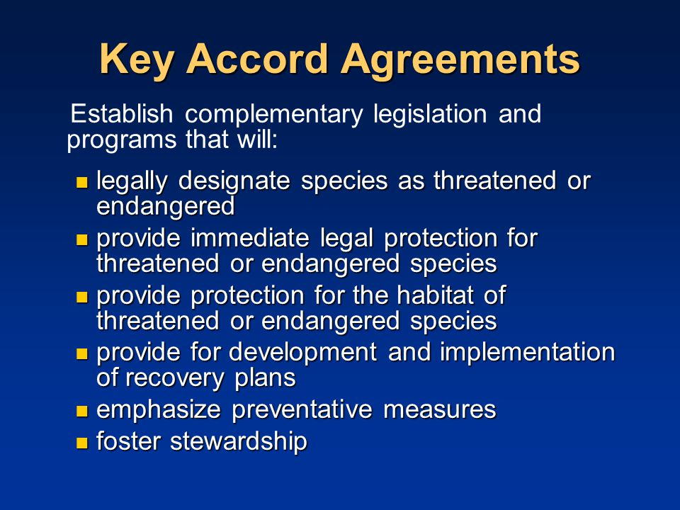 Key Accord Agreements Establish complementary legislation and programs that will: legally designate species as threatened or endangered legally designate species as threatened or endangered provide immediate legal protection for threatened or endangered species provide immediate legal protection for threatened or endangered species provide protection for the habitat of threatened or endangered species provide protection for the habitat of threatened or endangered species provide for development and implementation of recovery plans provide for development and implementation of recovery plans emphasize preventative measures emphasize preventative measures foster stewardship foster stewardship