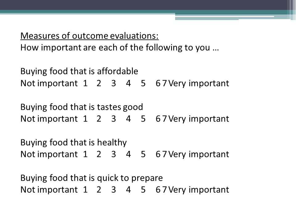 Measures of outcome evaluations: How important are each of the following to you … Buying food that is affordable Not important 1234567Very important B