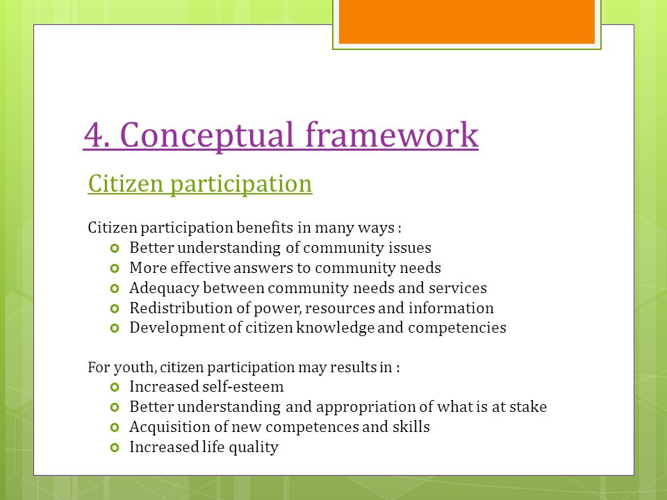 4. Conceptual framework Citizen participation Citizen participation benefits in many ways :  Better understanding of community issues  More effectiv