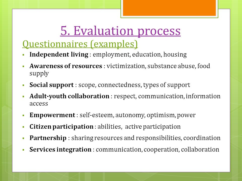 5. Evaluation process Questionnaires (examples)  Independent living : employment, education, housing  Awareness of resources : victimization, substa