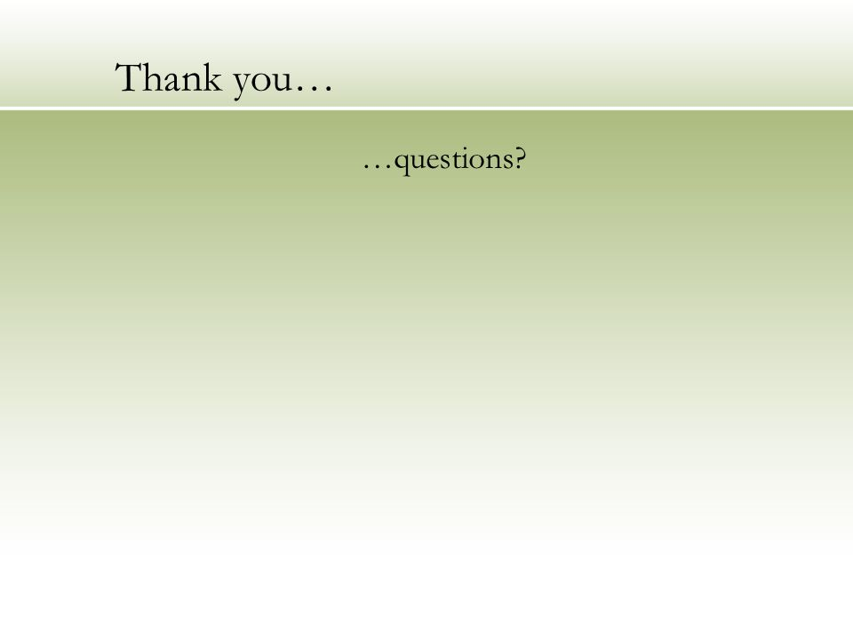 Thank you… …questions?