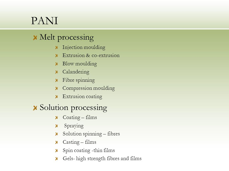 PANI Melt processing Injection moulding Extrusion & co-extrusion Blow moulding Calandering Fibre spinning Compression moulding Extrusion coating Solution processing Coating – films Spraying Solution spinning – fibres Casting – films Spin coating -thin films Gels- high strength fibres and films