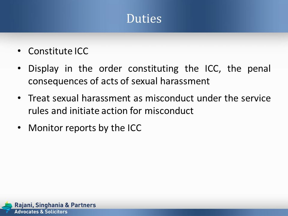Duties Constitute ICC Display in the order constituting the ICC, the penal consequences of acts of sexual harassment Treat sexual harassment as misconduct under the service rules and initiate action for misconduct Monitor reports by the ICC