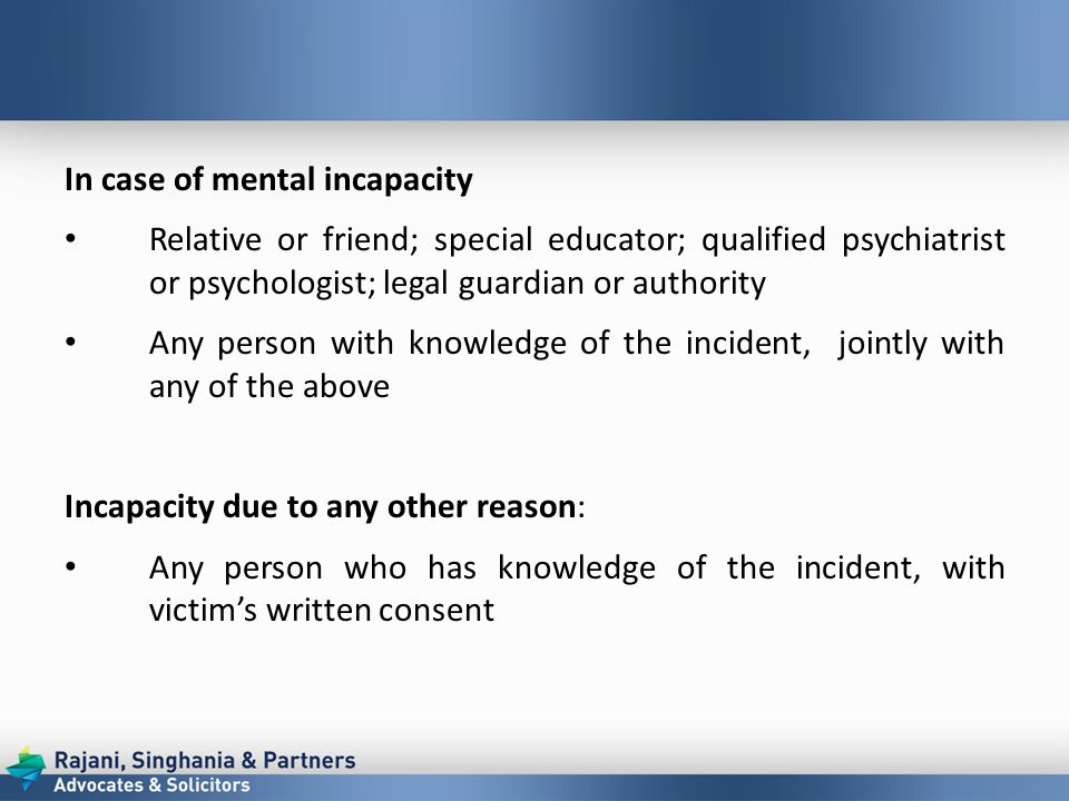 In case of mental incapacity Relative or friend; special educator; qualified psychiatrist or psychologist; legal guardian or authority Any person with knowledge of the incident, jointly with any of the above Incapacity due to any other reason: Any person who has knowledge of the incident, with victim's written consent