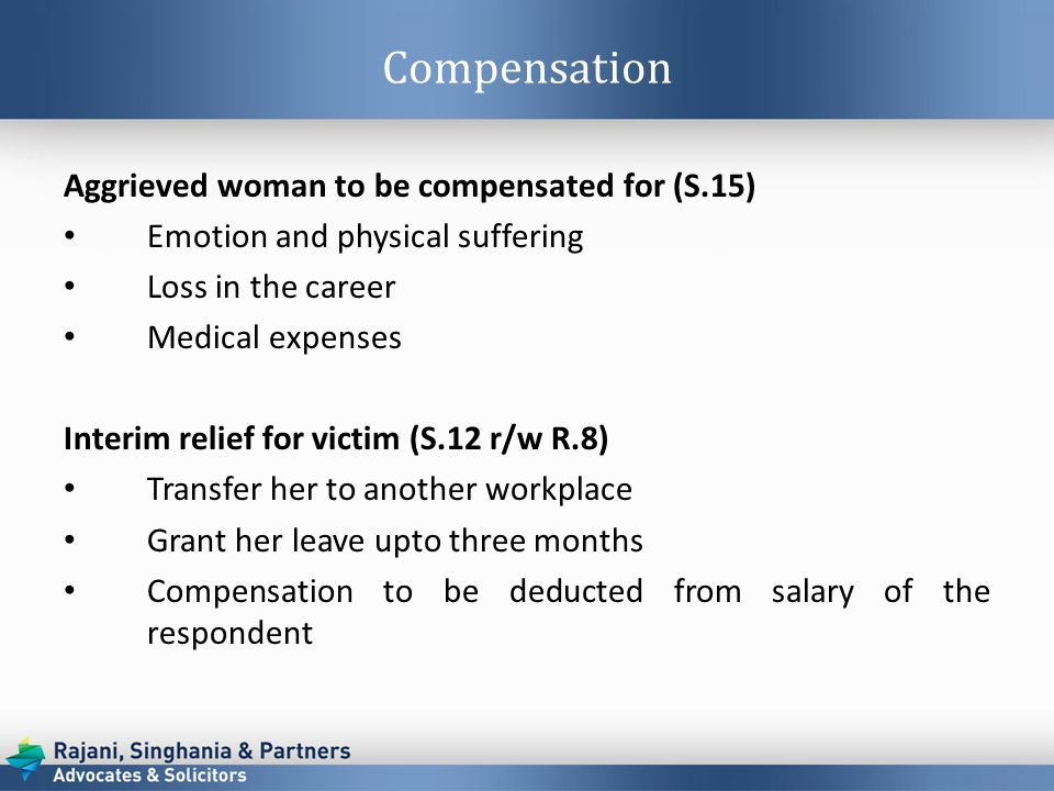 Compensation Aggrieved woman to be compensated for (S.15) Emotion and physical suffering Loss in the career Medical expenses Interim relief for victim (S.12 r/w R.8) Transfer her to another workplace Grant her leave upto three months Compensation to be deducted from salary of the respondent