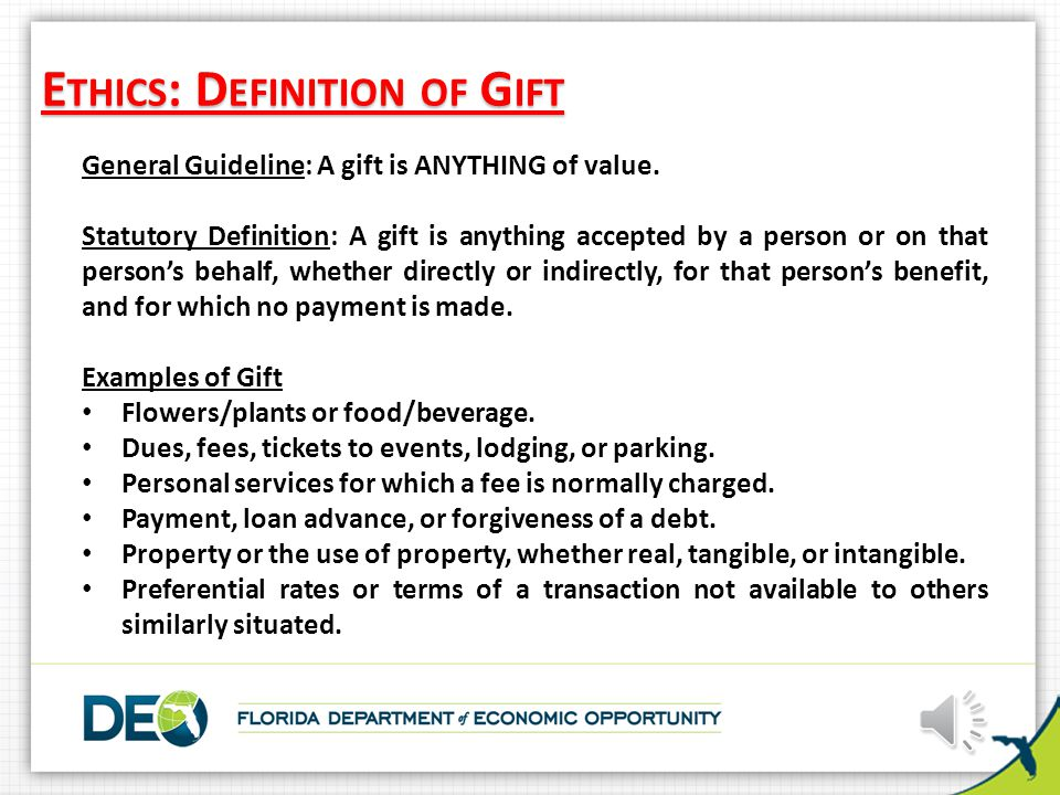 E THICS : D EFINITION OF G IFT General Guideline: A gift is ANYTHING of value.
