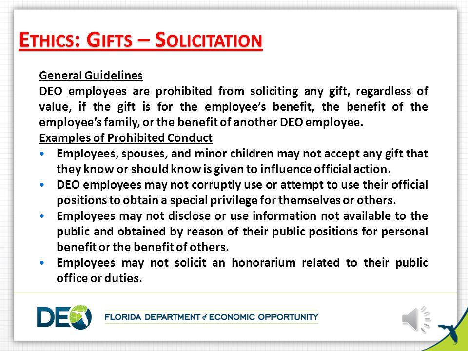 E THICS : G IFTS – S OLICITATION General Guidelines DEO employees are prohibited from soliciting any gift, regardless of value, if the gift is for the employee's benefit, the benefit of the employee's family, or the benefit of another DEO employee.