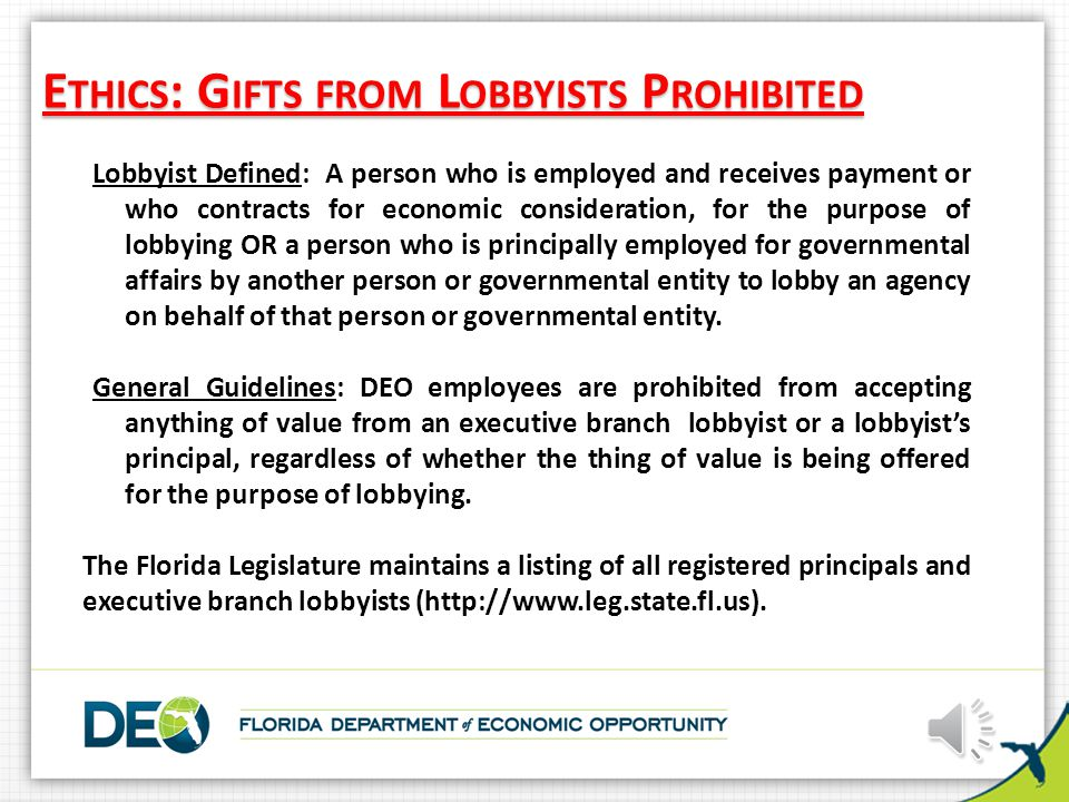 E THICS : G IFTS FROM L OBBYISTS P ROHIBITED Lobbyist Defined: A person who is employed and receives payment or who contracts for economic consideration, for the purpose of lobbying OR a person who is principally employed for governmental affairs by another person or governmental entity to lobby an agency on behalf of that person or governmental entity.