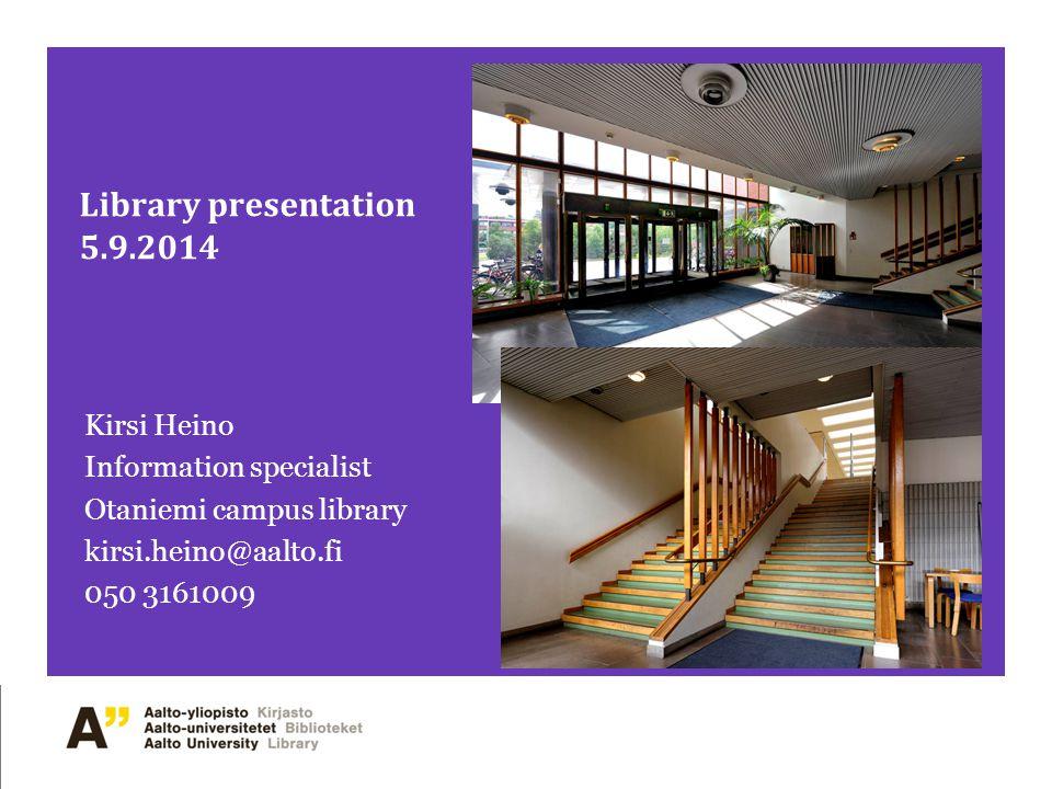 Library presentation 5.9.2014 Kirsi Heino Information specialist Otaniemi campus library kirsi.heino@aalto.fi 050 3161009