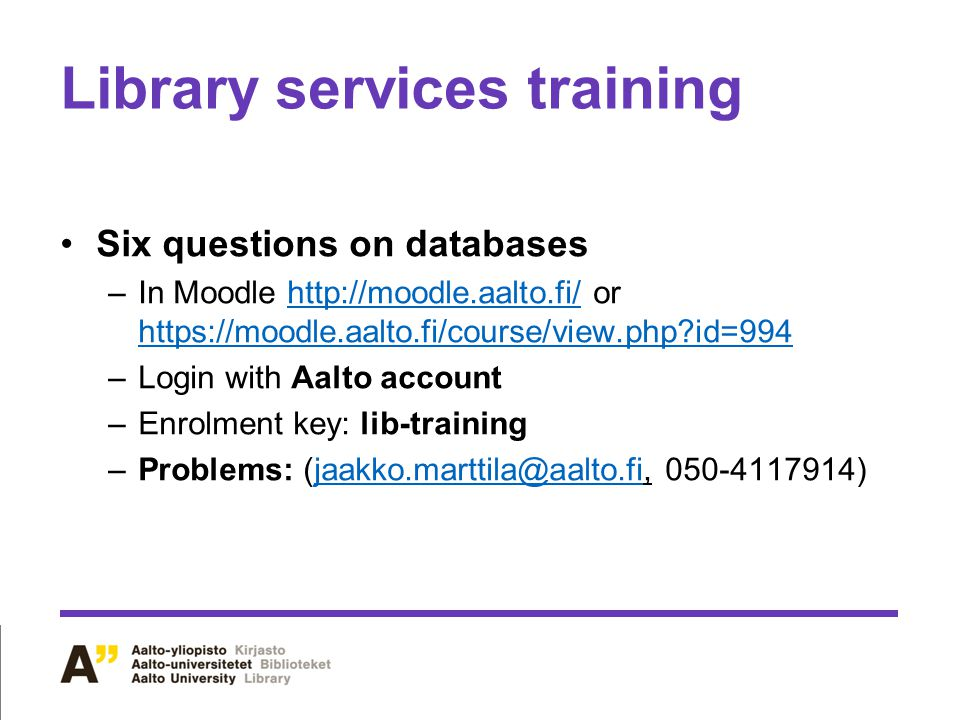 Library services training Six questions on databases –In Moodle http://moodle.aalto.fi/ or https://moodle.aalto.fi/course/view.php?id=994http://moodle