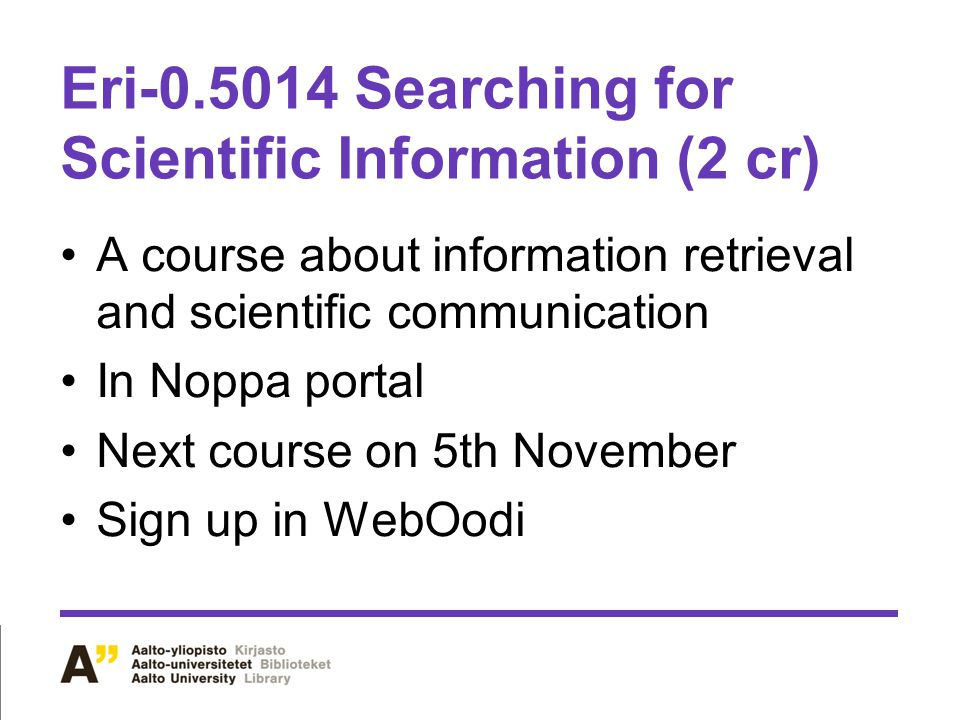 Eri-0.5014 Searching for Scientific Information (2 cr) A course about information retrieval and scientific communication In Noppa portal Next course o