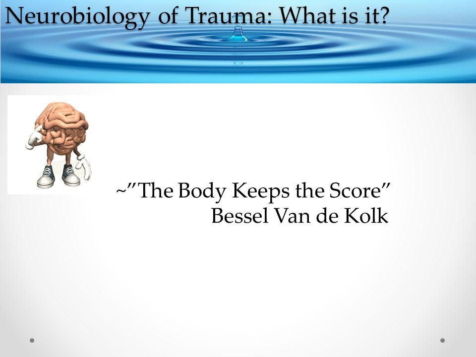 Neurobiology of Trauma: What is it ~ The Body Keeps the Score Bessel Van de Kolk
