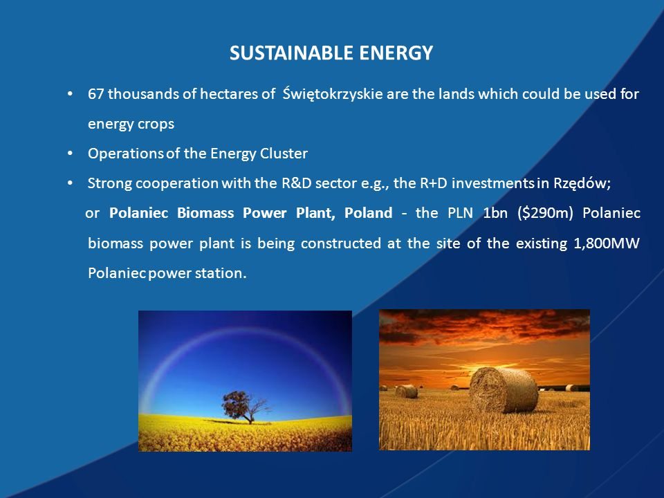 SUSTAINABLE ENERGY 67 thousands of hectares of Świętokrzyskie are the lands which could be used for energy crops Operations of the Energy Cluster Strong cooperation with the R&D sector e.g., the R+D investments in Rzędów; or Polaniec Biomass Power Plant, Poland - the PLN 1bn ($290m) Polaniec biomass power plant is being constructed at the site of the existing 1,800MW Polaniec power station.